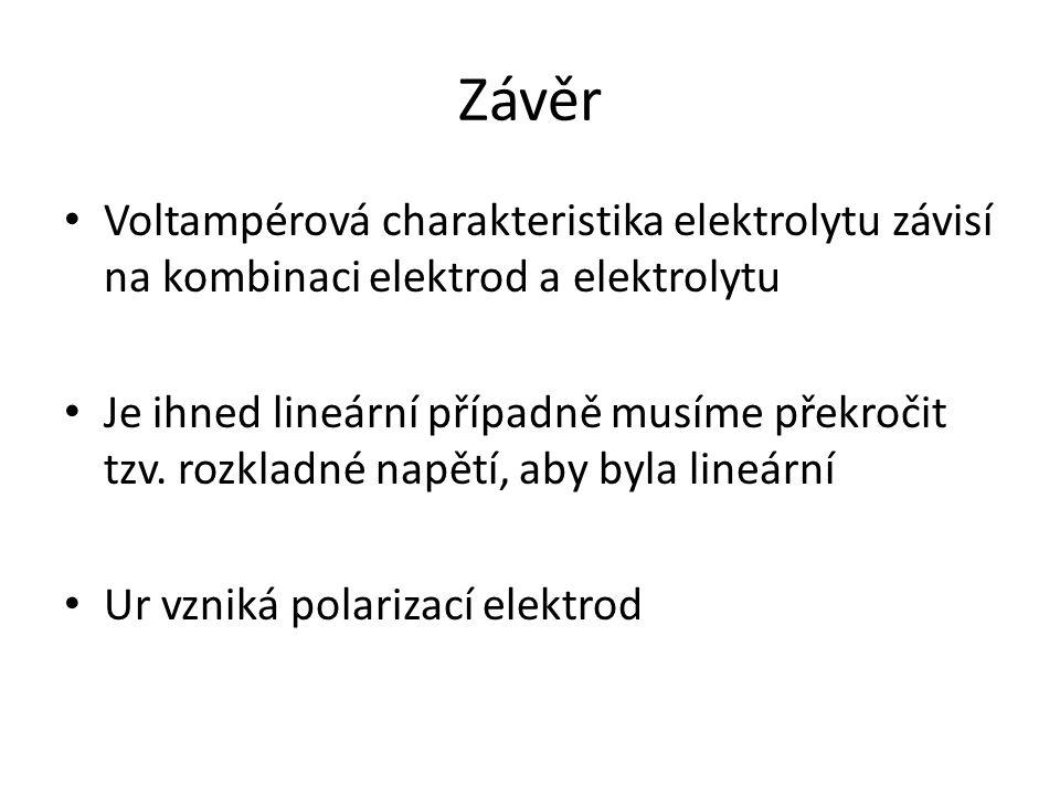 Závěr Voltampérová charakteristika elektrolytu závisí na kombinaci elektrod a elektrolytu Je ihned lineární případně musíme překročit tzv. rozkladné n