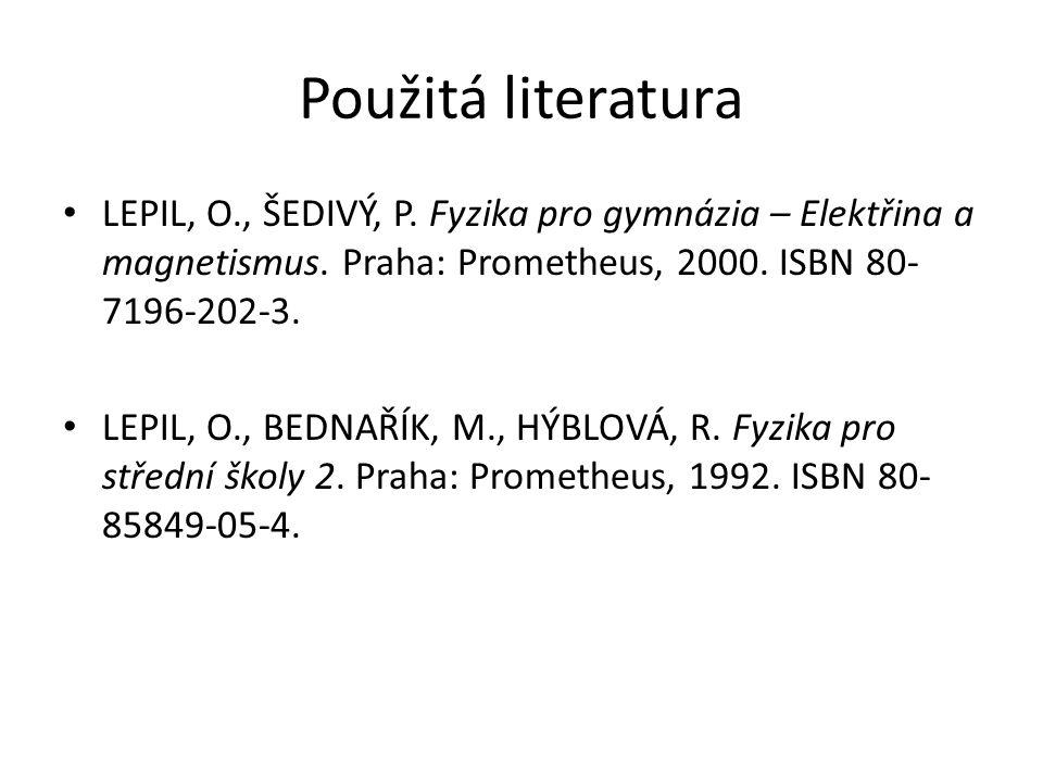 Použitá literatura LEPIL, O., ŠEDIVÝ, P. Fyzika pro gymnázia – Elektřina a magnetismus. Praha: Prometheus, 2000. ISBN 80- 7196-202-3. LEPIL, O., BEDNA