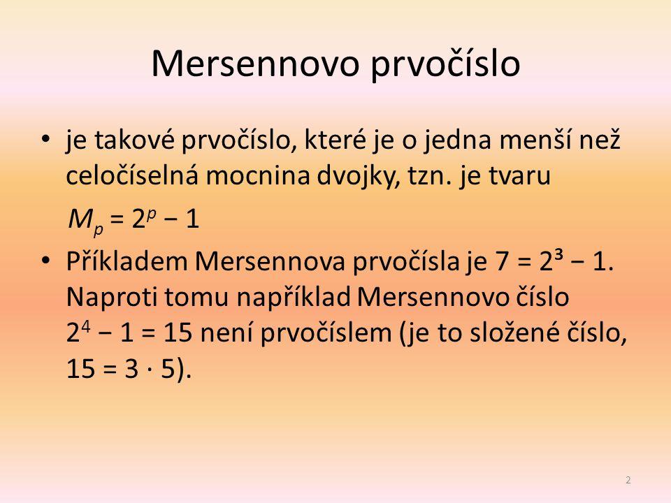 Mersennovo prvočíslo je takové prvočíslo, které je o jedna menší než celočíselná mocnina dvojky, tzn. je tvaru M p = 2 p − 1 Příkladem Mersennova prvo
