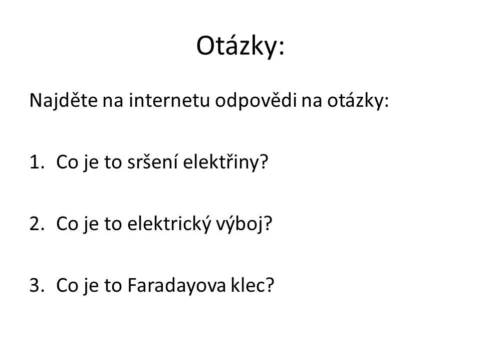 Otázky: Najděte na internetu odpovědi na otázky: 1.Co je to sršení elektřiny? 2.Co je to elektrický výboj? 3.Co je to Faradayova klec?