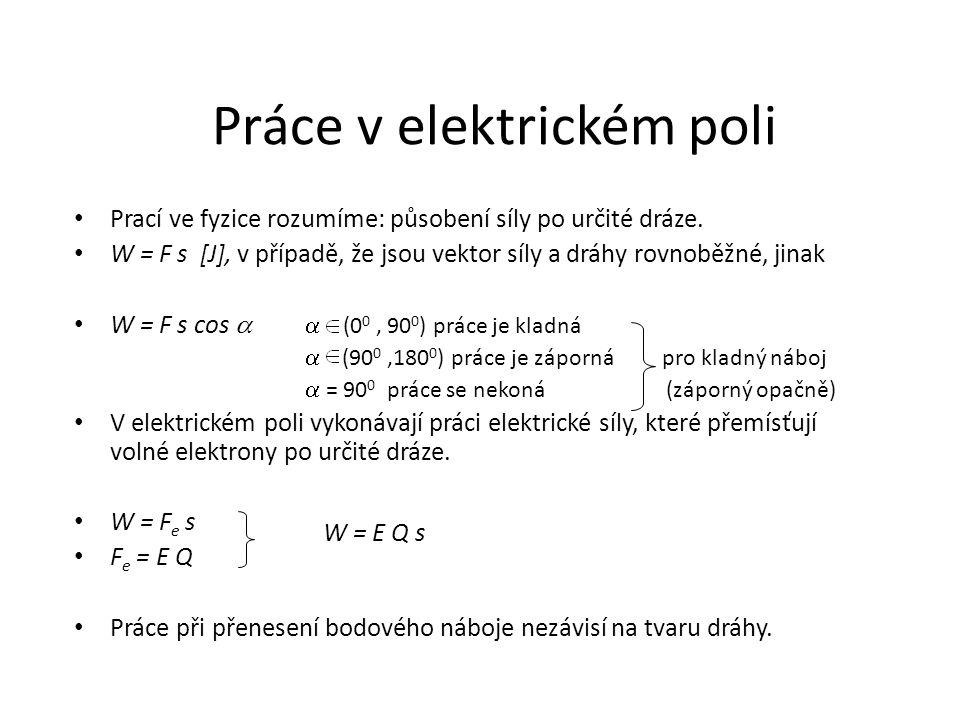 Práce v elektrickém poli Prací ve fyzice rozumíme: působení síly po určité dráze. W = F s [J], v případě, že jsou vektor síly a dráhy rovnoběžné, jina