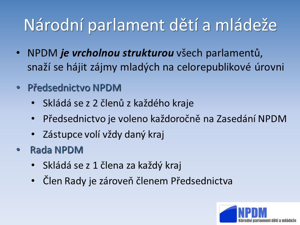 Národní parlament dětí a mládeže NPDM je vrcholnou strukturou všech parlamentů, snaží se hájit zájmy mladých na celorepublikové úrovni Předsednictvo N