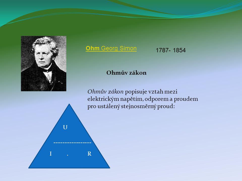 Ohmův zákon Ohmův zákon popisuje vztah mezi elektrickým napětím, odporem a proudem pro ustálený stejnosměrný proud: U I.R ----------------- Ohm Georg Simon 1787- 1854