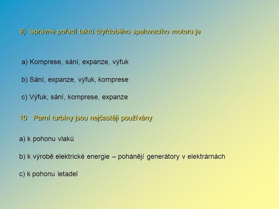 10 Parní turbíny jsou nejčastěji používány 9) Správné pořadí taktů čtyřdobého spalovacího motoru je a) k pohonu vlaků b) k výrobě elektrické energie –