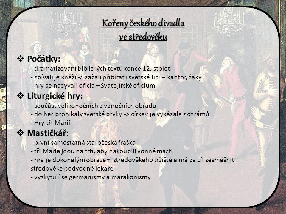 Kořeny českého divadla ve středověku  Počátky: - dramatizování biblických textů konce 12. století - zpívali je kněží -> začali přibírat i světské lid