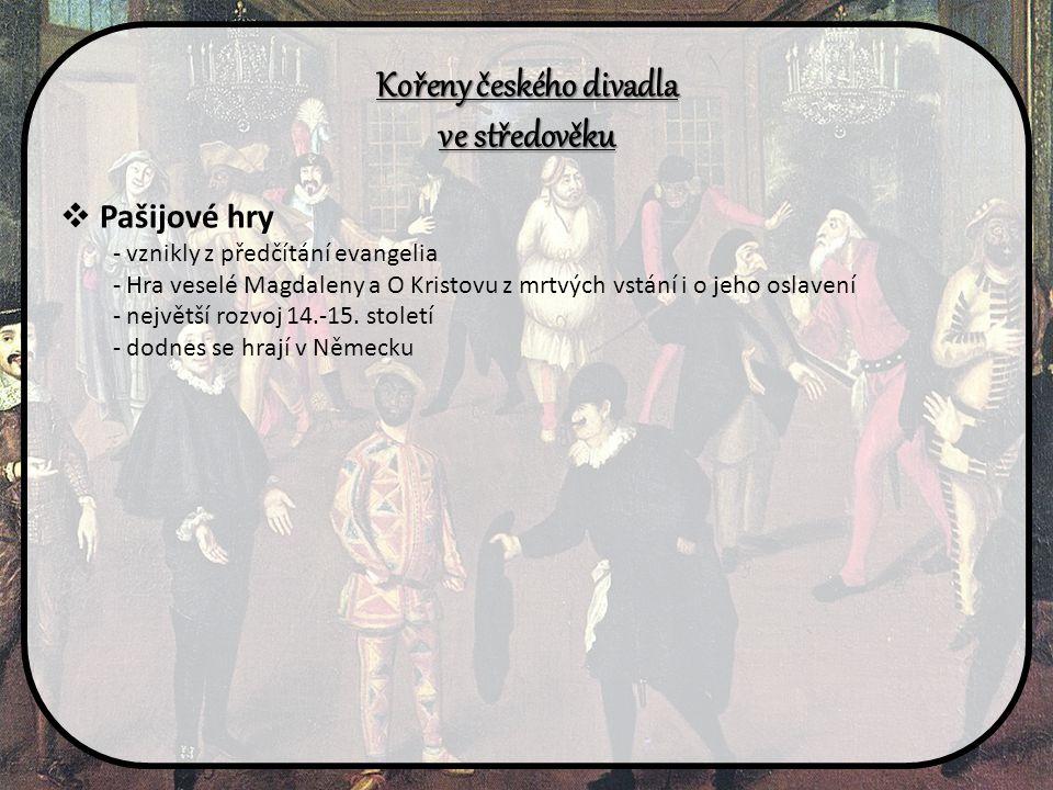 Kořeny českého divadla ve středověku  Pašijové hry - vznikly z předčítání evangelia - Hra veselé Magdaleny a O Kristovu z mrtvých vstání i o jeho osl
