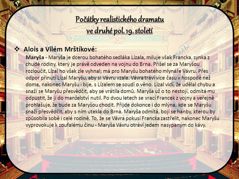 Počátky realistického dramatu ve druhé pol. 19. století  Alois a Vilém Mrštíkové: Maryša - Maryša je dcerou bohatého sedláka Lízala, miluje však Fran