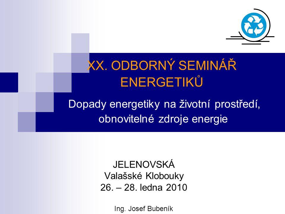 XX. ODBORNÝ SEMINÁŘ ENERGETIKŮ Dopady energetiky na životní prostředí, obnovitelné zdroje energie JELENOVSKÁ Valašské Klobouky 26. – 28. ledna 2010 In