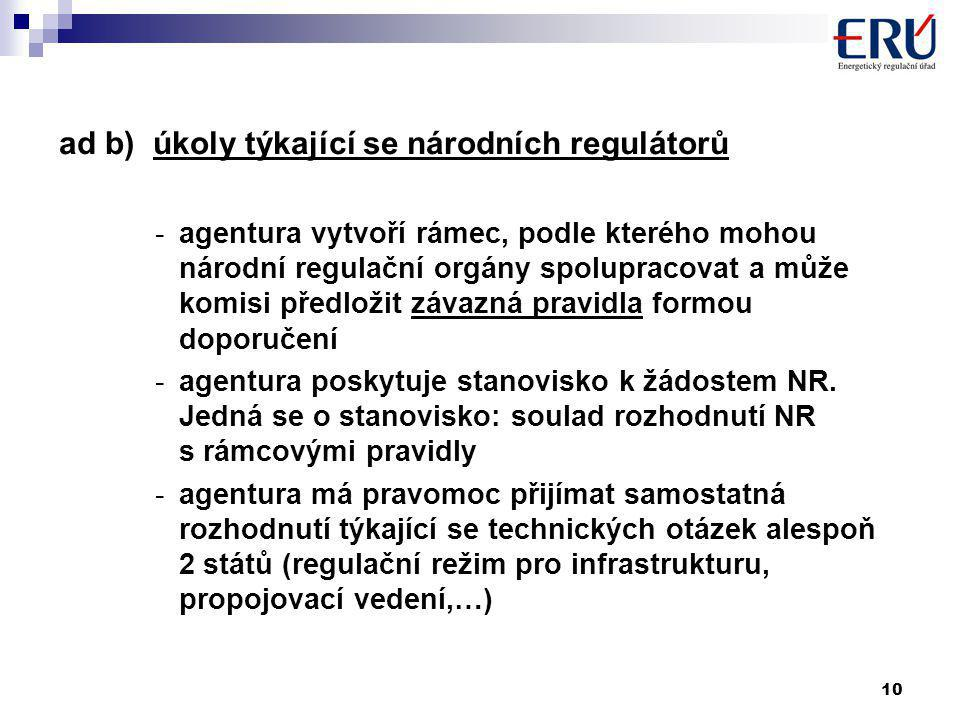 10 ad b) úkoly týkající se národních regulátorů -agentura vytvoří rámec, podle kterého mohou národní regulační orgány spolupracovat a může komisi předložit závazná pravidla formou doporučení -agentura poskytuje stanovisko k žádostem NR.