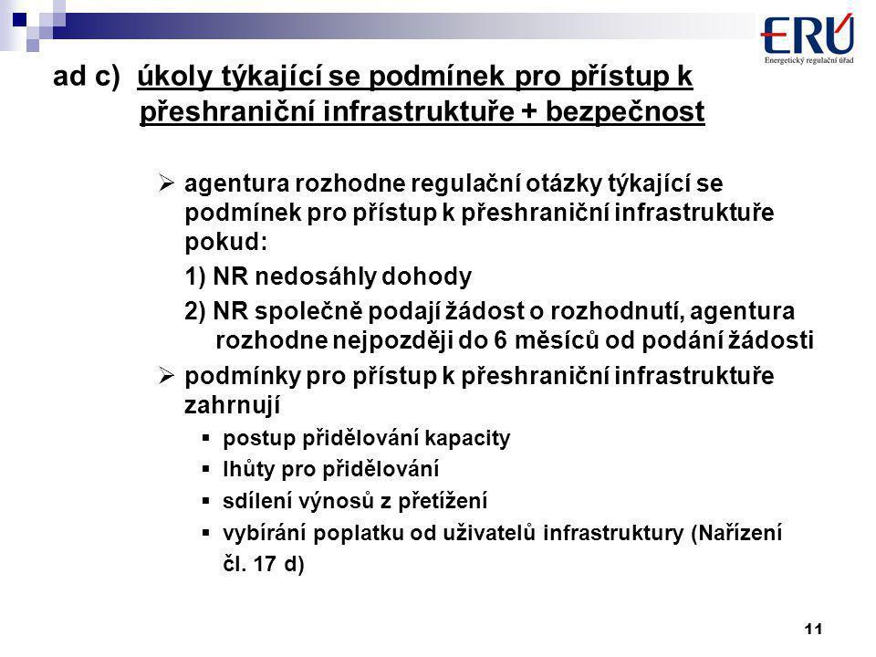 11 ad c) úkoly týkající se podmínek pro přístup k přeshraniční infrastruktuře + bezpečnost  agentura rozhodne regulační otázky týkající se podmínek pro přístup k přeshraniční infrastruktuře pokud: 1) NR nedosáhly dohody 2) NR společně podají žádost o rozhodnutí, agentura rozhodne nejpozději do 6 měsíců od podání žádosti  podmínky pro přístup k přeshraniční infrastruktuře zahrnují  postup přidělování kapacity  lhůty pro přidělování  sdílení výnosů z přetížení  vybírání poplatku od uživatelů infrastruktury (Nařízení čl.