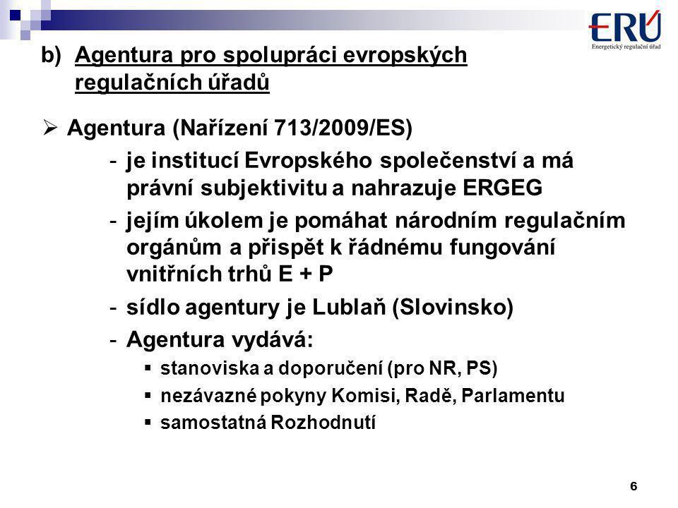 6 b)Agentura pro spolupráci evropských regulačních úřadů  Agentura (Nařízení 713/2009/ES) -je institucí Evropského společenství a má právní subjektivitu a nahrazuje ERGEG -jejím úkolem je pomáhat národním regulačním orgánům a přispět k řádnému fungování vnitřních trhů E + P -sídlo agentury je Lublaň (Slovinsko) -Agentura vydává:  stanoviska a doporučení (pro NR, PS)  nezávazné pokyny Komisi, Radě, Parlamentu  samostatná Rozhodnutí