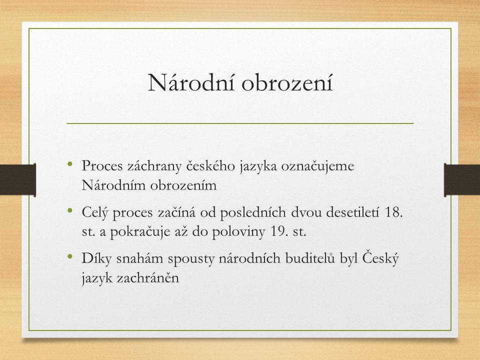 Národní obrození Proces záchrany českého jazyka označujeme Národním obrozením Celý proces začíná od posledních dvou desetiletí 18. st. a pokračuje až