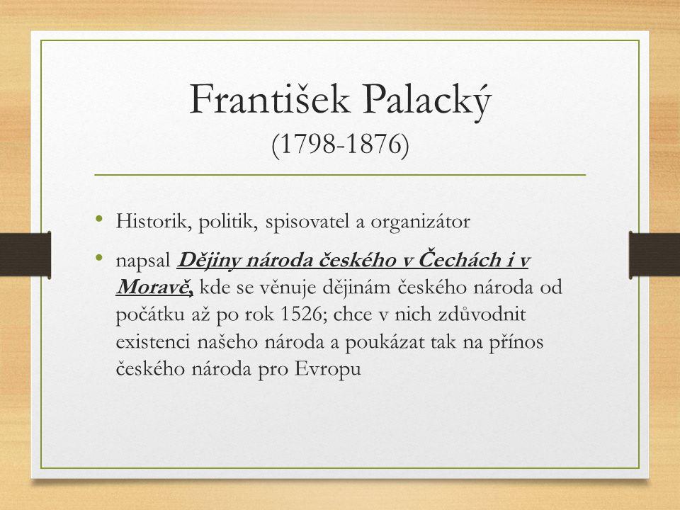 František Palacký (1798-1876) Historik, politik, spisovatel a organizátor napsal Dějiny národa českého v Čechách i v Moravě, kde se věnuje dějinám českého národa od počátku až po rok 1526; chce v nich zdůvodnit existenci našeho národa a poukázat tak na přínos českého národa pro Evropu
