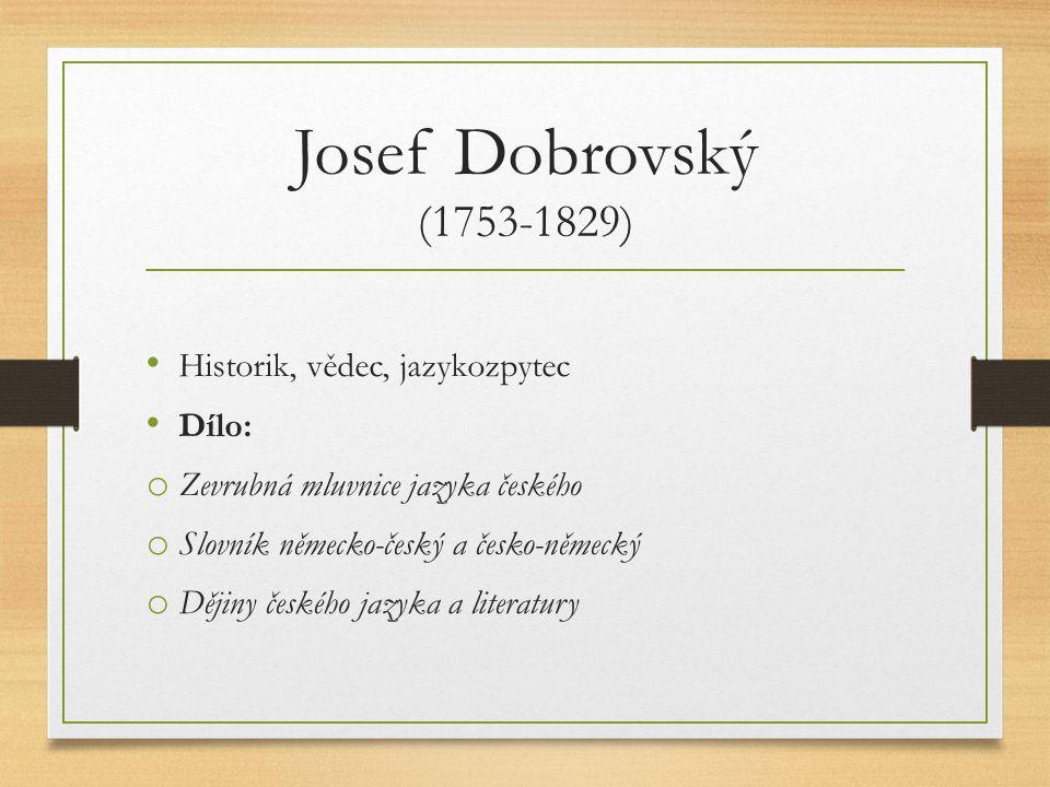 Josef Dobrovský (1753-1829) Historik, vědec, jazykozpytec Dílo: o Zevrubná mluvnice jazyka českého o Slovník německo-český a česko-německý o Dějiny če