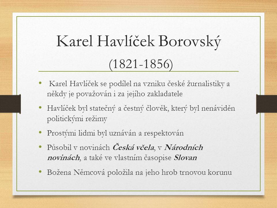 Karel Havlíček Borovský (1821-1856) Karel Havlíček se podílel na vzniku české žurnalistiky a někdy je považován i za jejího zakladatele Havlíček byl statečný a čestný člověk, který byl nenáviděn politickými režimy Prostými lidmi byl uznáván a respektován Působil v novinách Česká včela, v Národních novinách, a také ve vlastním časopise Slovan Božena Němcová položila na jeho hrob trnovou korunu