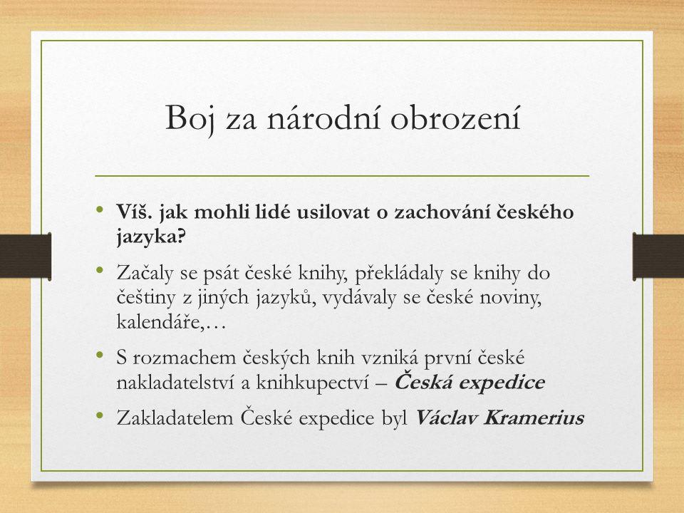Boj za národní obrození Víš. jak mohli lidé usilovat o zachování českého jazyka? Začaly se psát české knihy, překládaly se knihy do češtiny z jiných j