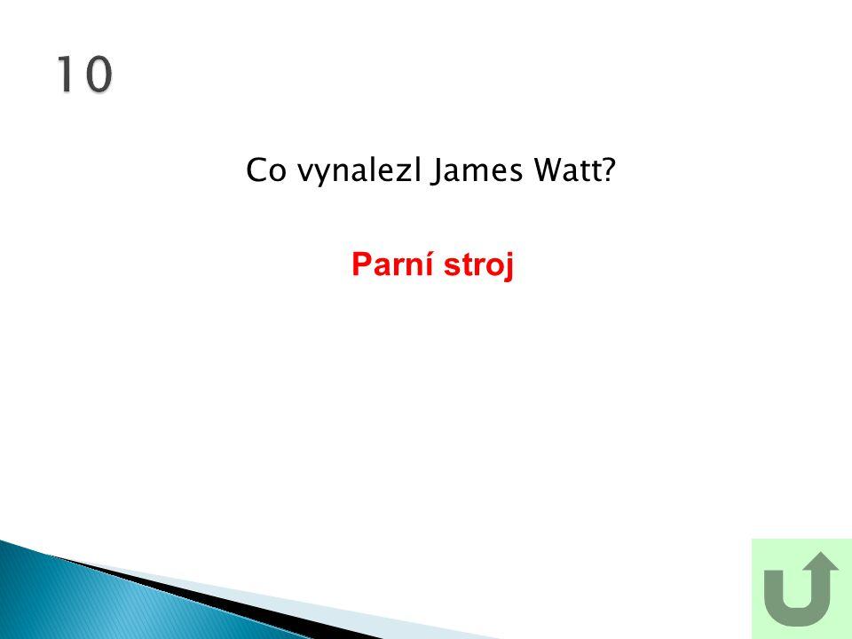 Co vynalezl James Watt? 10 Parní stroj