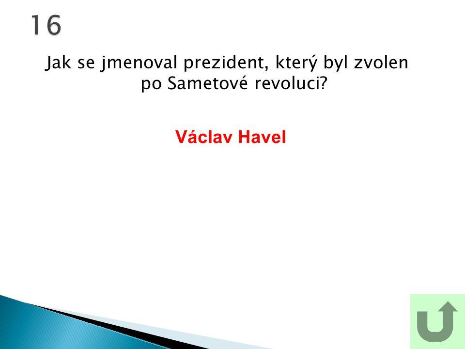 Jak se jmenoval prezident, který byl zvolen po Sametové revoluci?16 Václav Havel