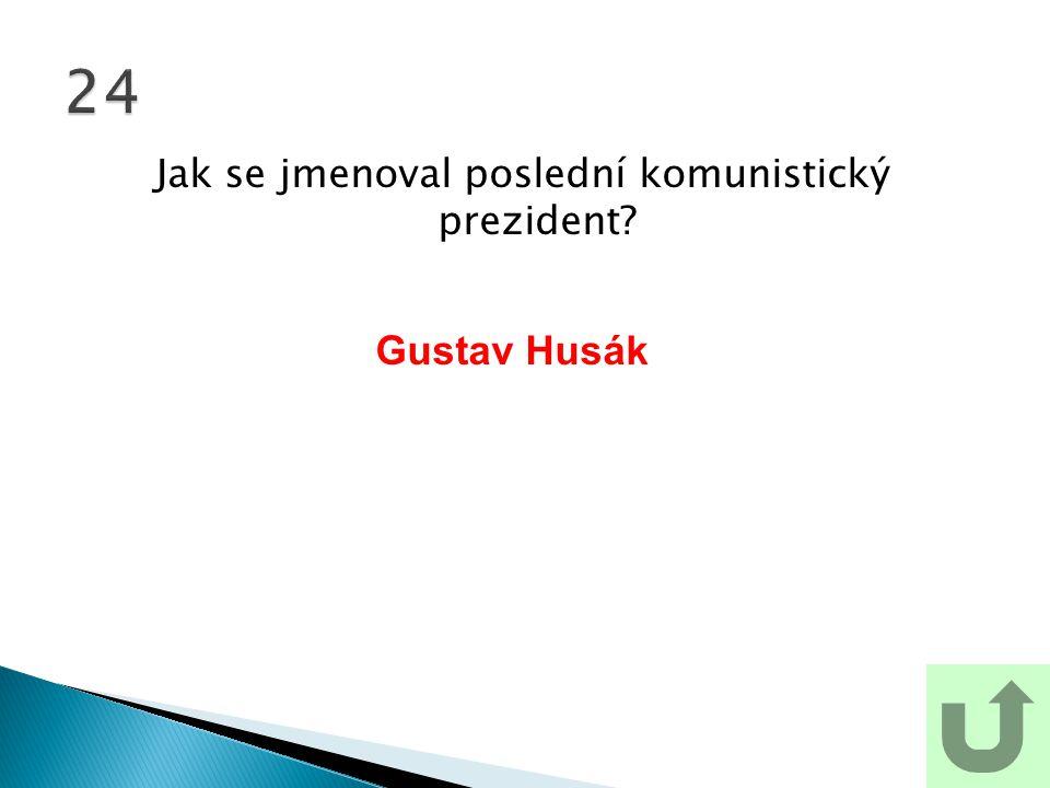 Jak se jmenoval poslední komunistický prezident? 24 Gustav Husák