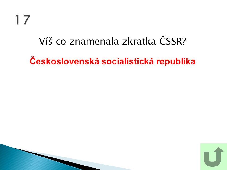 Víš co znamenala zkratka ČSSR? 17 Československá socialistická republika