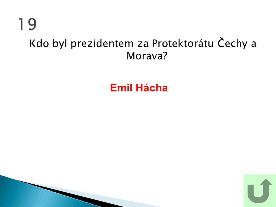 Kdo byl prezidentem za Protektorátu Čechy a Morava? 19 Emil Hácha