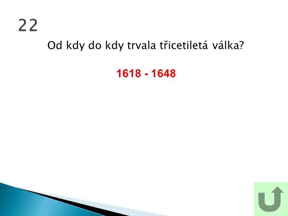 Od kdy do kdy trvala třicetiletá válka? 22 1618 - 1648