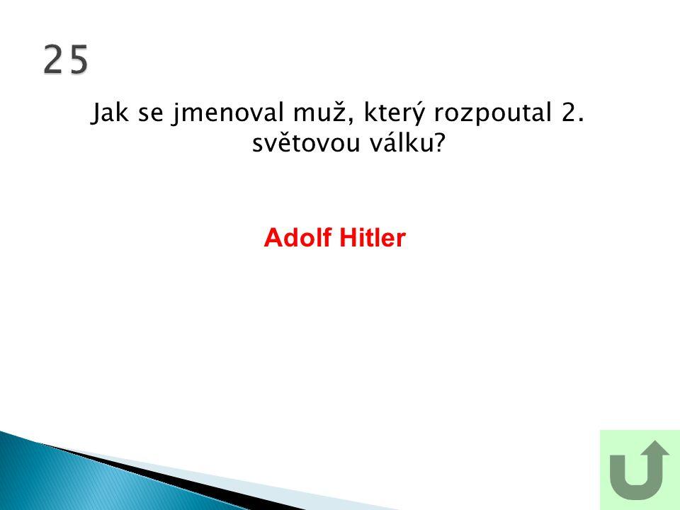 Jak se jmenoval muž, který rozpoutal 2. světovou válku? 25 Adolf Hitler