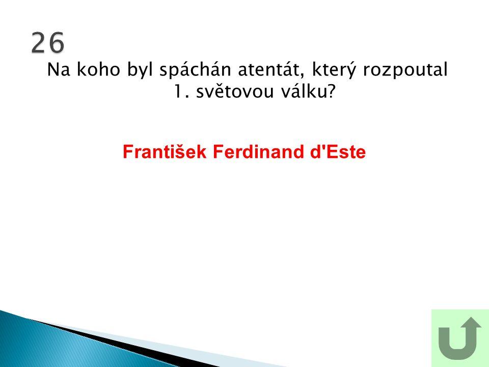 Na koho byl spáchán atentát, který rozpoutal 1. světovou válku? 26 František Ferdinand d Este