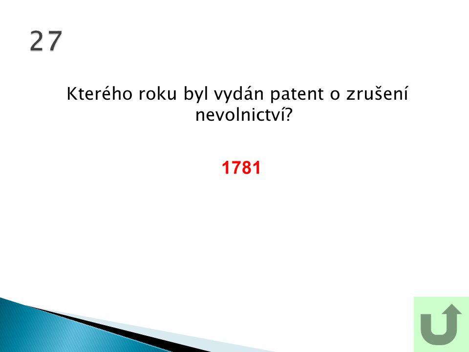 Kterého roku byl vydán patent o zrušení nevolnictví? 27 1781