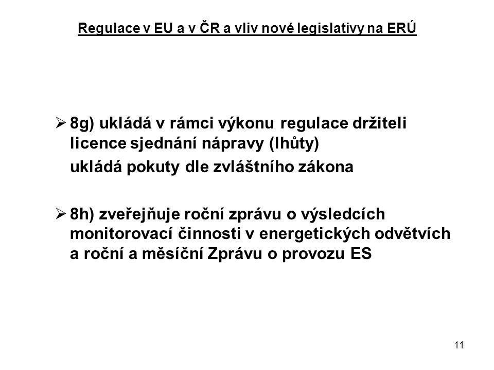 11 Regulace v EU a v ČR a vliv nové legislativy na ERÚ  8g) ukládá v rámci výkonu regulace držiteli licence sjednání nápravy (lhůty) ukládá pokuty dle zvláštního zákona  8h) zveřejňuje roční zprávu o výsledcích monitorovací činnosti v energetických odvětvích a roční a měsíční Zprávu o provozu ES