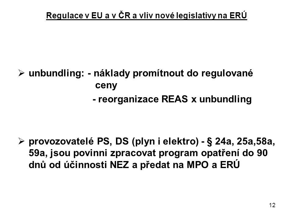 12 Regulace v EU a v ČR a vliv nové legislativy na ERÚ  unbundling: - náklady promítnout do regulované ceny - reorganizace REAS x unbundling  provozovatelé PS, DS (plyn i elektro) - § 24a, 25a,58a, 59a, jsou povinni zpracovat program opatření do 90 dnů od účinnosti NEZ a předat na MPO a ERÚ