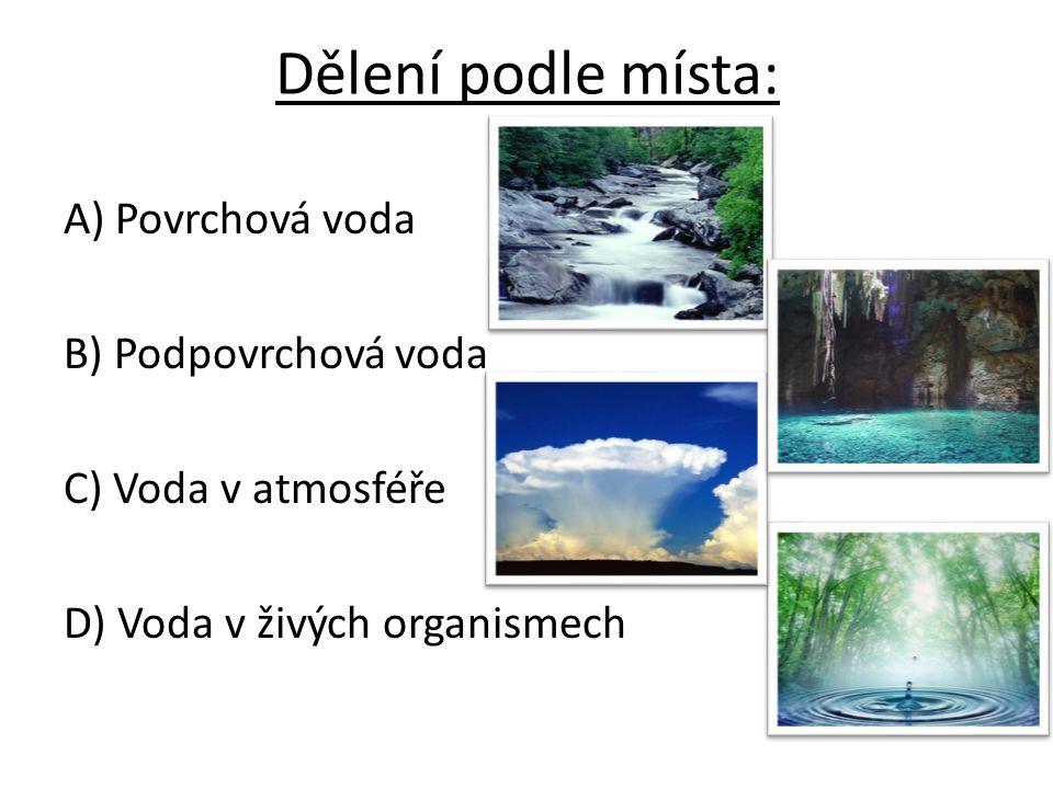 Dělení podle místa: A) Povrchová voda B) Podpovrchová voda C) Voda v atmosféře D) Voda v živých organismech