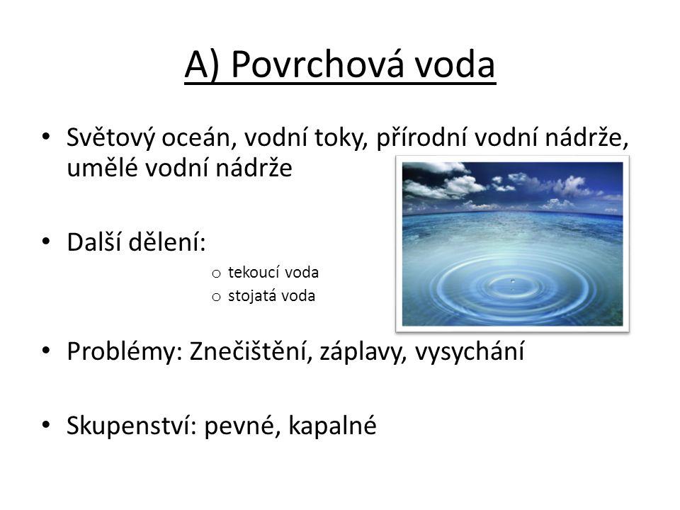 A) Povrchová voda Světový oceán, vodní toky, přírodní vodní nádrže, umělé vodní nádrže Další dělení: o tekoucí voda o stojatá voda Problémy: Znečištěn