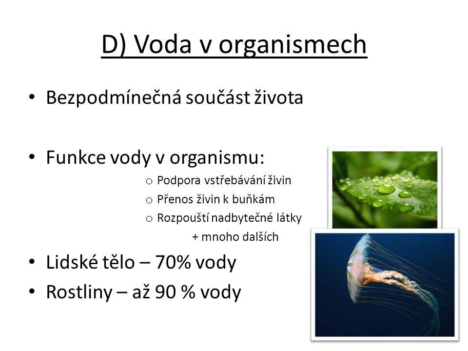 D) Voda v organismech Bezpodmínečná součást života Funkce vody v organismu: o Podpora vstřebávání živin o Přenos živin k buňkám o Rozpouští nadbytečné látky + mnoho dalších Lidské tělo – 70% vody Rostliny – až 90 % vody