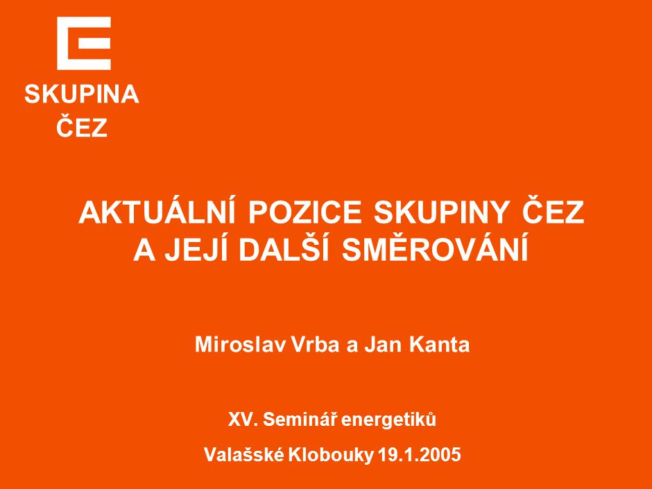 Skupina ČEZ AKTUÁLNÍ POZICE SKUPINY ČEZ A JEJÍ DALŠÍ SMĚROVÁNÍ Miroslav Vrba a Jan Kanta XV. Seminář energetiků Valašské Klobouky 19.1.2005 SKUPINA ČE