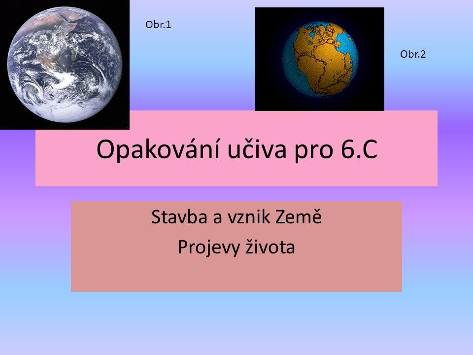 Opakování učiva pro 6.C Stavba a vznik Země Projevy života Obr.1 Obr.2