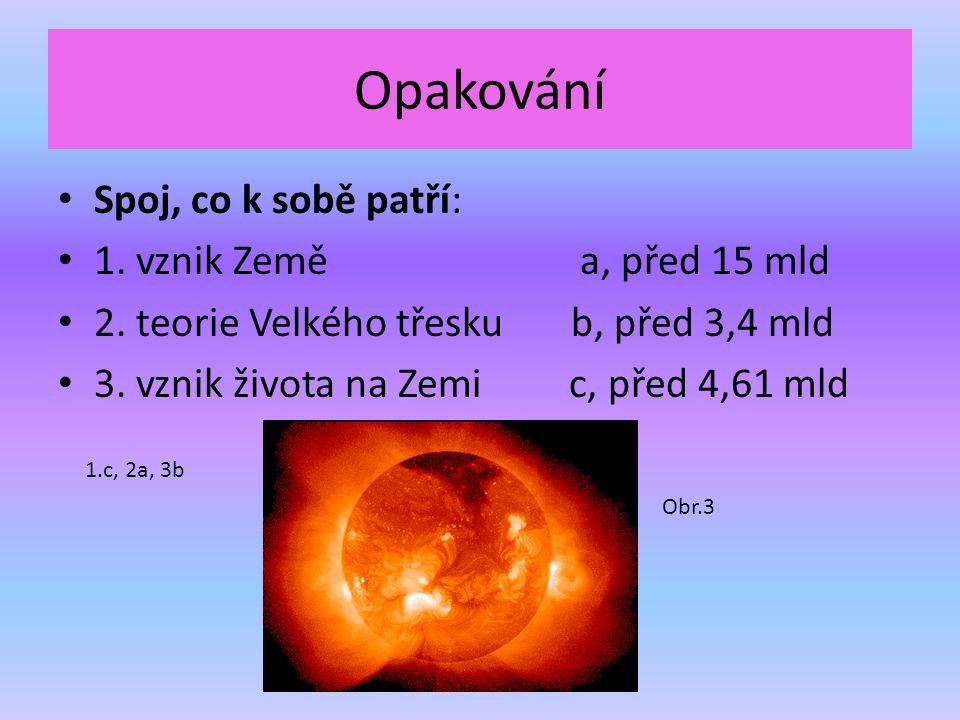 Opakování Spoj, co k sobě patří: 1. vznik Země a, před 15 mld 2. teorie Velkého třesku b, před 3,4 mld 3. vznik života na Zemi c, před 4,61 mld 1.c, 2