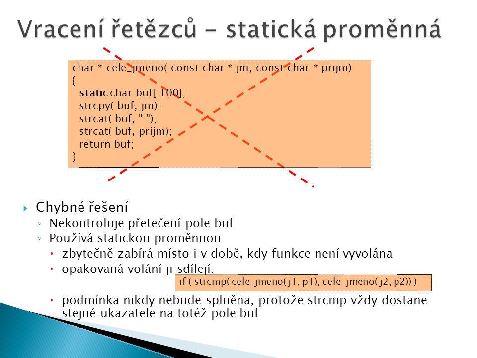  Chybné řešení ◦ Nekontroluje přetečení pole buf ◦ Používá statickou proměnnou  zbytečně zabírá místo i v době, kdy funkce není vyvolána  opakovaná volání ji sdílejí:  podmínka nikdy nebude splněna, protože strcmp vždy dostane stejné ukazatele na totéž pole buf char * cele_jmeno( const char * jm, const char * prijm) { static char buf[ 100]; strcpy( buf, jm); strcat( buf, ); strcat( buf, prijm); return buf; } if ( strcmp( cele_jmeno( j1, p1), cele_jmeno( j2, p2)) )
