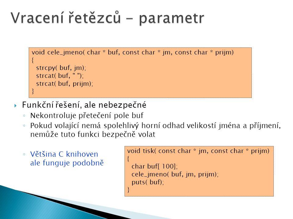  Funkční řešení, ale nebezpečné ◦ Nekontroluje přetečení pole buf ◦ Pokud volající nemá spolehlivý horní odhad velikostí jména a příjmení, nemůže tuto funkci bezpečně volat ◦ Většina C knihoven ale funguje podobně void cele_jmeno( char * buf, const char * jm, const char * prijm) { strcpy( buf, jm); strcat( buf, ); strcat( buf, prijm); } void tisk( const char * jm, const char * prijm) { char buf[ 100]; cele_jmeno( buf, jm, prijm); puts( buf); }