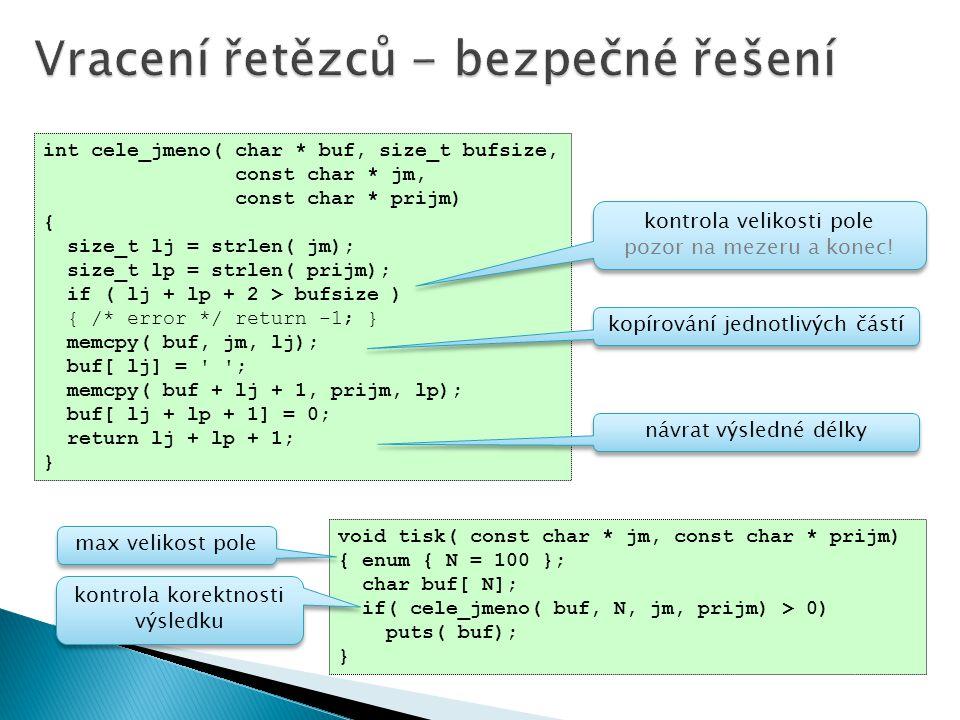 int cele_jmeno( char * buf, size_t bufsize, const char * jm, const char * prijm) { size_t lj = strlen( jm); size_t lp = strlen( prijm); if ( lj + lp + 2 > bufsize ) { /* error */ return -1; } memcpy( buf, jm, lj); buf[ lj] = ; memcpy( buf + lj + 1, prijm, lp); buf[ lj + lp + 1] = 0; return lj + lp + 1; } void tisk( const char * jm, const char * prijm) { enum { N = 100 }; char buf[ N]; if( cele_jmeno( buf, N, jm, prijm) > 0) puts( buf); } max velikost pole kontrola korektnosti výsledku kontrola korektnosti výsledku kontrola velikosti pole pozor na mezeru a konec.