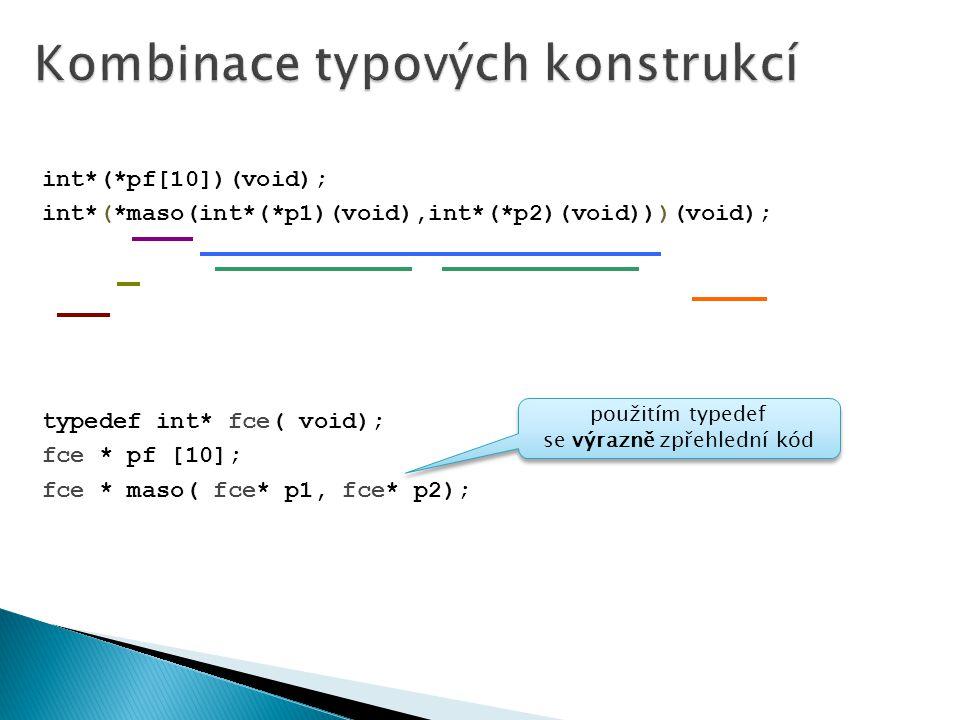 int*(*pf[10])(void); int*(*maso(int*(*p1)(void),int*(*p2)(void)))(void); typedef int* fce( void); fce * pf [10]; fce * maso( fce* p1, fce* p2); použitím typedef se výrazně zpřehlední kód
