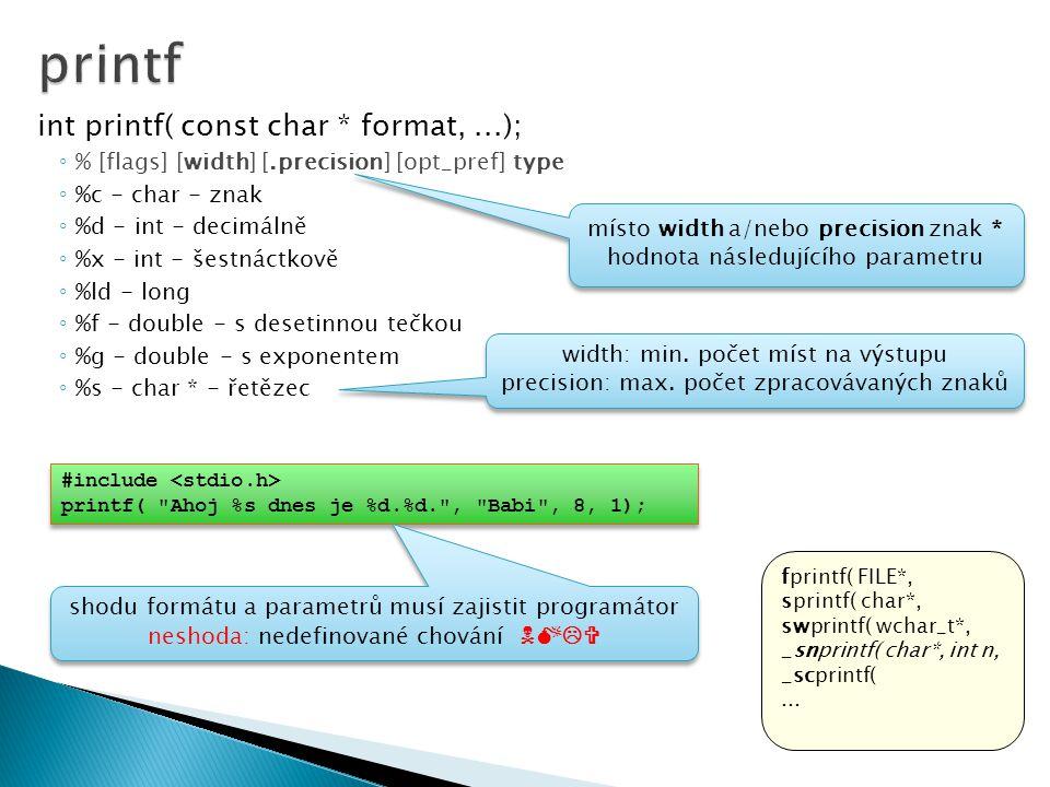int printf( const char * format,...); ◦ % [flags] [width] [.precision] [opt_pref] type ◦ %c - char - znak ◦ %d - int - decimálně ◦ %x - int - šestnáctkově ◦ %ld - long ◦ %f - double - s desetinnou tečkou ◦ %g - double - s exponentem ◦ %s - char * - řetězec fprintf( FILE*, sprintf( char*, swprintf( wchar_t*, _snprintf( char*, int n, _scprintf(...