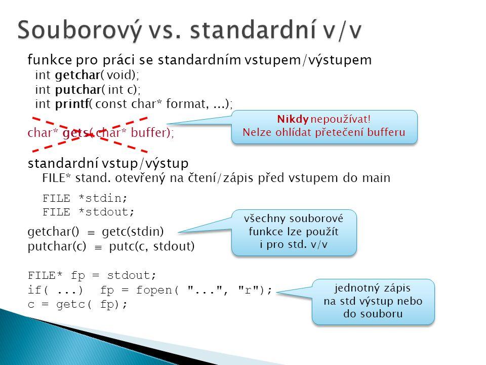funkce pro práci se standardním vstupem/výstupem int getchar( void); int putchar( int c); int printf( const char* format,...); char* gets( char* buffer); standardní vstup/výstup FILE* stand.