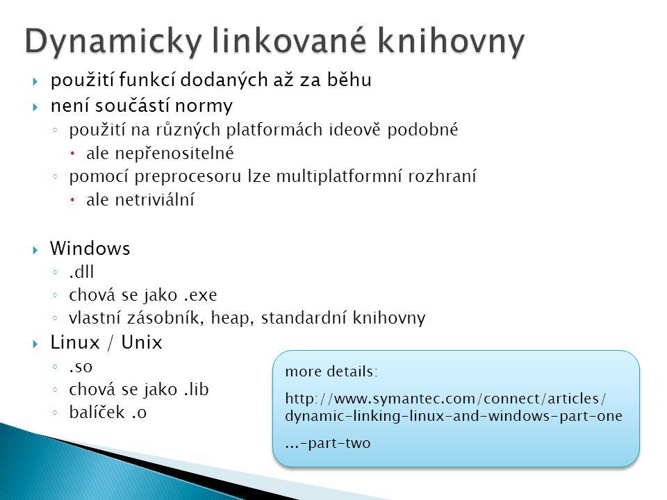  použití funkcí dodaných až za běhu  není součástí normy ◦ použití na různých platformách ideově podobné  ale nepřenositelné ◦ pomocí preprocesoru lze multiplatformní rozhraní  ale netriviální  Windows ◦.dll ◦ chová se jako.exe ◦ vlastní zásobník, heap, standardní knihovny  Linux / Unix ◦.so ◦ chová se jako.lib ◦ balíček.o more details: http://www.symantec.com/connect/articles/ dynamic-linking-linux-and-windows-part-one...-part-two more details: http://www.symantec.com/connect/articles/ dynamic-linking-linux-and-windows-part-one...-part-two