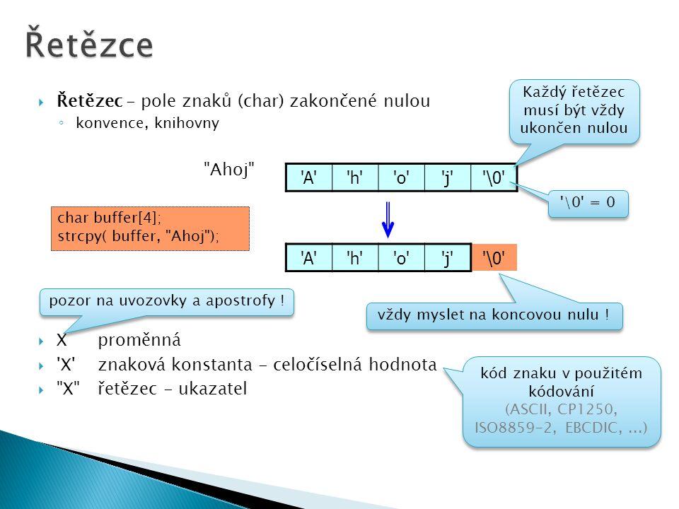  Řetězec - pole znaků (char) zakončené nulou ◦ konvence, knihovny Ahoj  Xproměnná  X znaková konstanta - celočíselná hodnota  X řetězec - ukazatel A h o j \0 Každý řetězec musí být vždy ukončen nulou A h o j \0 vždy myslet na koncovou nulu .