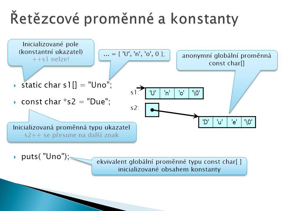  static char s1[] = Uno ;  const char *s2 = Due ;  puts( Uno ); U n o \0 D u e \0 s1: s2: Inicializovaná proměnná typu ukazatel s2++ se přesune na další znak Inicializovaná proměnná typu ukazatel s2++ se přesune na další znak Inicializované pole (konstantní ukazatel) ++s1 nelze.