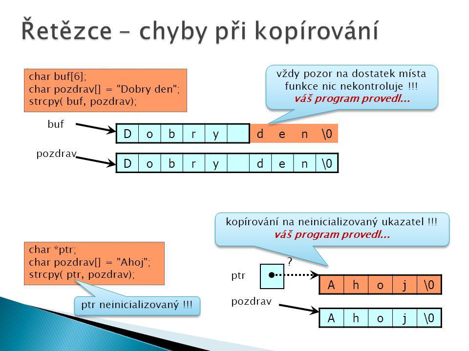  Dobryden\0 pozdrav buf char buf[6]; char pozdrav[] = Dobry den ; strcpy( buf, pozdrav); Dobryden\0 vždy pozor na dostatek místa funkce nic nekontroluje !!.