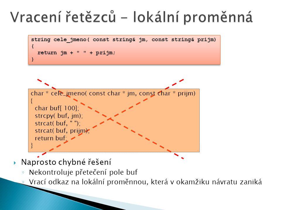  Naprosto chybné řešení ◦ Nekontroluje přetečení pole buf ◦ Vrací odkaz na lokální proměnnou, která v okamžiku návratu zaniká char * cele_jmeno( const char * jm, const char * prijm) { char buf[ 100]; strcpy( buf, jm); strcat( buf, ); strcat( buf, prijm); return buf; } string cele_jmeno( const string& jm, const string& prijm) { return jm + + prijm; } string cele_jmeno( const string& jm, const string& prijm) { return jm + + prijm; }