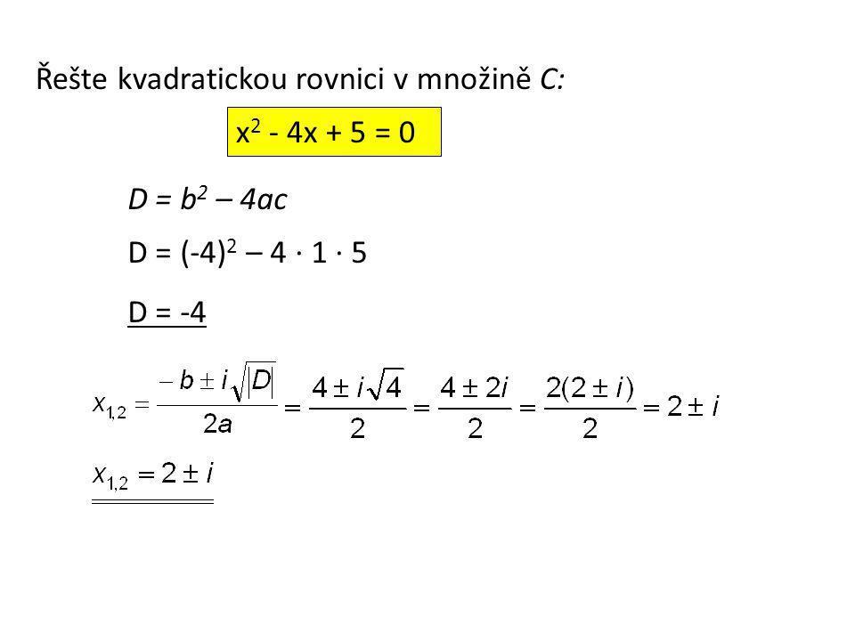 D = b 2 – 4ac D = (-4) 2 – 4 ∙ 1 ∙ 5 D = -4 x 2 - 4x + 5 = 0 Řešte kvadratickou rovnici v množině C:
