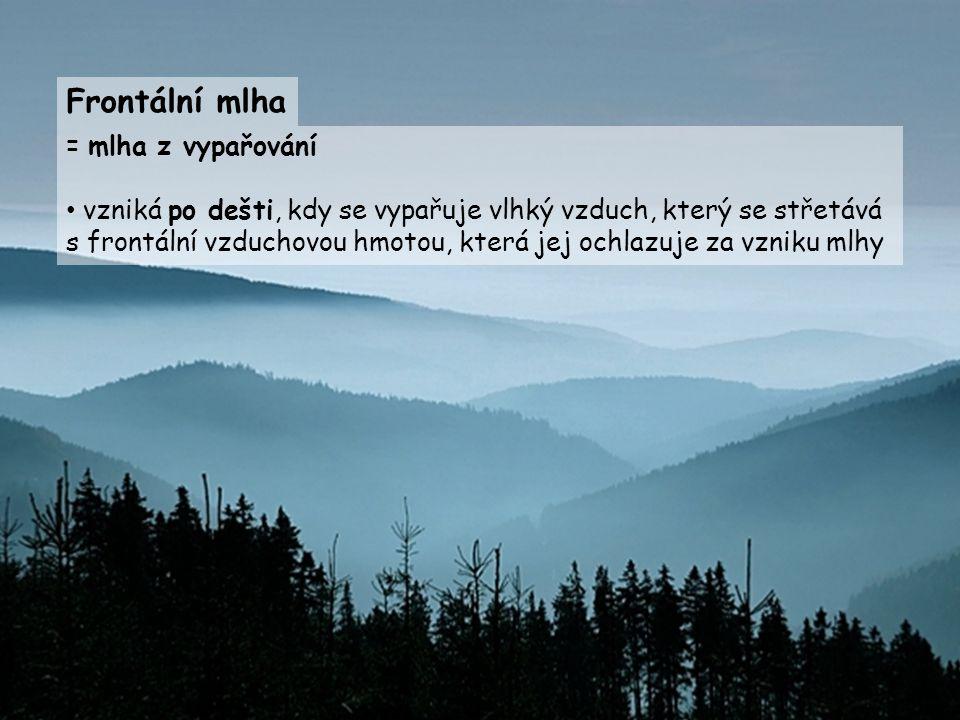 = mlha z vypařování vzniká po dešti, kdy se vypařuje vlhký vzduch, který se střetává s frontální vzduchovou hmotou, která jej ochlazuje za vzniku mlhy Frontální mlha